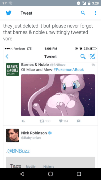 Hi fuckos: O LTE L 3:28  91%  Tweet  they just deleted it but please never forget  that barnes & noble unwittingly tweeted  Vore  1:06 PM  22%  Oo Verizon LTE  Tweet  Barnes & Noble a BNBuzz  1h  BARNES  & NOBLE Of Mice and Mew  #Pokemon ABook  BN.com  114  130  Nick Robinson  Babylonian  @BN Buzz  Tags Modify  Histor Hi fuckos