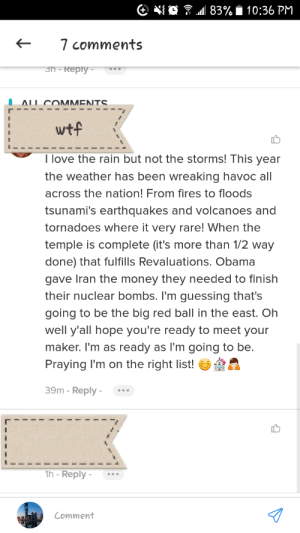 Love, Money, and Obama: O ? M 83% i 10:36 PM  7 comments  3п - Reply-  ΔΙΙ ΩΜΜΕΝNTS  wtf  I love the rain but not the storms! This year  the weather has been wreaking havoc all  across the nation! From fires to floods  tsunami's earthquakes and volcanoes and  tornadoes where it very rare! When the  temple is complete (it's more than 1/2 way  done) that fulfills Revaluations. Obama  gave Iran the money they needed to finish  their nuclear bombs. I'm guessing that's  going to be the big red ball in the east. Oh  well y'all hope you're ready to meet your  maker. I'm as ready as l'm going to be.  Praying I'm on the right list!  39m - Reply -  1h - Reply -  Comment zero to a hundred real quick