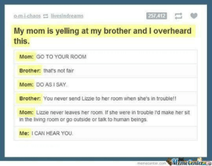 Living, Never, and Mom: o.m i-chaos livesindreams  257,412  My mom is yelling at my brother and I overheard  this.  Mom: GO TO YOUR ROOM  Brother: that's not fair  Mom: DO AS I SAY  Brother: You never send Lizzie to her room when she's in trouble!!  Mom: Lizzie never leaves her room. If she were in trouble I'd make her sit  in the living room or go outside or talk to human beings  Me: I CAN HEAR YOU.  memecenter.comWemeCenterLC I CAN HEARR YOUU