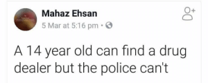 Drug Dealer, Instagram, and Memes: O+  Mahaz Ehsan  5 Mar at 5:16 pm  A 14 year old can find a drug  dealer but the police can't Follow on Instagram : Instagram.com/SarcasmMother