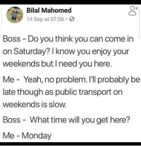 Yeah, Time, and Monday: O+  Mahomed  4 Sep at 07:06 .  Boss - Do you think you can come in  on Saturday? I know you enjoy your  weekends but I need you here  Me Yeah, no problem. I'll probably be  late though as public transport on  weekends is slow  Boss - What time will you get here?  Me Monday