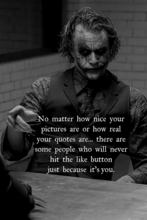 Pictures, Quotes, and Never: o matter how nice your  pictures are or how real  your quotes are... there are  some people who will never  hit the like button  just because it's you.