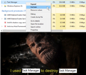 Windows, Search, and Dank Memes: O Mbps  O MB/s  Task Manager  0%  28.6 MB  Expand  >Windows Explorer (5)  O Mbps  0%  63.6 MB  O MB/s  End task  Resource values  Background processes (7  Debug  O Mbps  AMD External Events Clien  0%  0.8 MB  O MB/s  Create dump file  O MB/s  O Mbps  0%  0.4 MB  AMD External Events Servi  Go to details  AntiVir shadow copy servi  O Mbps  O MB/s  0%  0.5 MB  Open file location  O Mbps  Antivirus Host Framework  0%  4.1 MB  0 MB/s  Search online  Properties  T used Task Manager to destroy Task Manager Task manager used self-destruct