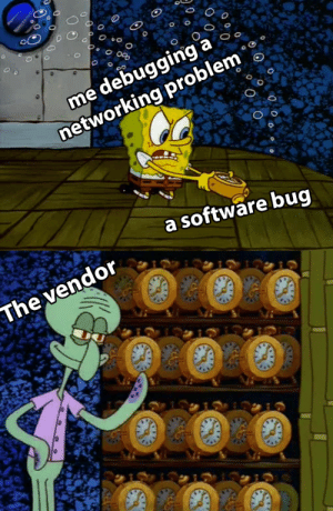 Software, Bug, and Networking: O  me debugging a  networking problem  oo  a software bug  The vendor  o  O  O wheres that nonfunctional bug tracker at