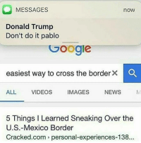 Conservative, Usa, and Page: O MESSAGES  now  Donald Trump  Don't do it pablo  Google  easiest way to cross the border  ALL  VIDEOS  IMAGES  NEWS  5 Things l Learned Sneaking Over the  U.S.-Mexico Border  Cracked.com personal-experiences-138 La migra will be after your ass like white on rice! immigrarion illegalimmigrants illegalimmigration liberals libbys democraps liberallogic liberal ccw247 conservative constitution presidenttrump resist stupidliberals merica america stupiddemocrats donaldtrump trump2016 patriot trump yeeyee presidentdonaldtrump draintheswamp makeamericagreatagain trumptrain maga Add me on Snapchat and get to know me. Don't be a stranger: thetypicallibby Partners: @theunapologeticpatriot 🇺🇸 @too_savage_for_democrats 🐍 @thelastgreatstand 🇺🇸 @always.right 🐘 @keepamerica.usa ☠️ TURN ON POST NOTIFICATIONS! Make sure to check out our joint Facebook - Right Wing Savages Joint Instagram - @rightwingsavages Joint Twitter - @wethreesavages Follow my backup page: @the_typical_liberal_backup