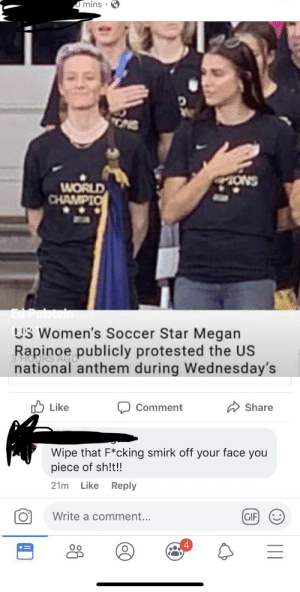 Gif, Megan, and Soccer: O mins  ONS  ONS  WORLD  CHAMPIO  Ed Polsteln  US Women's Soccer Star Megan  Rapinoe publicly protested the US  3 HO  national anthem during Wednesday's  Like  Share  Comment  Wipe that F*cking smirk off your face you  piece of sh!t!!  Like  21m  Reply  Write a comment...  GIF But speaking about a woman like this is respectful?