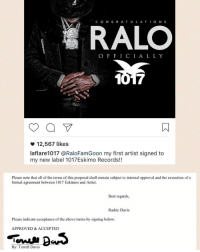 Memes, Radric Davis, and 🤖: O N S  RALO  O F F I C I A L L Y  1017  12,567 likes  laflare1017 a RaloFamGoon my first artist signed to  my new label 1017Eskimo Records!!  Please note that all of the terms of this proposal shall remain subject to internal approval and the execution of a  formal agreement between 1017 Eskimos and Artist.  Best regards,  Radric Davis  Please indicate acceptance of the above terms by signing below:  APPROVED & ACCEPTED  By Terrell Davis GucciMane announces that he has signed Ralo as his first artist to his 1017 Eskimos Records 👏💰 @laflare1017 @ralofamgoon WSHH
