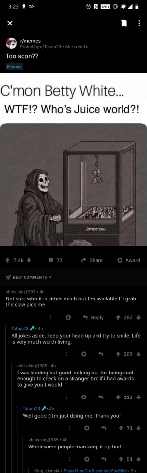 Wholesome interaction: O N VELTE  3:23  r/memes  Posted by u/Tatum23 • 6h • i.redd.it  Too soon??  Memes  C'mon Betty White..  WTF!? Who's Juice world?!  2morrow  1 7.4k  Share  72  Award  BEST COMMENTS -  ohioviking1985 • 4h  Not sure who it is either death but I'm available I'll grab  the claw pick me  1 282  Reply  4h  Tatum23  All jokes aside, keep your head up and try to smile. Life  is very much worth living.  1 209  ohioviking1985 • 4h  I was kidding but good looking out for being cool  enough to check on a stranger bro if.i.had awards  to.give you I would  1 113  Tatum23 . 4h  Well good :) Im just doing me. Thank you!  +  1 71  ohioviking1985• 4h  Wholesome people man keep it up bud.  1 51  King_Lionel4 • Plays MineCraft and not FortNite • 3h Wholesome interaction