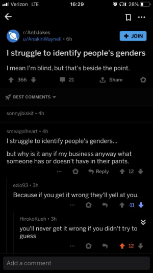 A post about gender on a non trans subreddit that has a bunch of transphobic comments all downvoted. Yay!!!: O Ni 28%  .ol Verizon LTE  16:29  •..  r/AntiJokes  JOIN  u/AnakinWaynel| • 6h  I struggle to identify people's genders  I mean l'm blind, but that's beside the point.  1 Share  366  21  BEST COMMENTS -  sonnyjbiskit • 4h  smeagolheart • 4h  I struggle to identify people's genders...  but why is it any if my business anyway what  someone has or doesn't have in their pants.  Reply  12  ezio93 • 3h  Because if you get it wrong they'll yell at you.  -11  Hirokokueh • 3h  you'll never get it wrong if you didn't try to  guess  12  Add a comment A post about gender on a non trans subreddit that has a bunch of transphobic comments all downvoted. Yay!!!