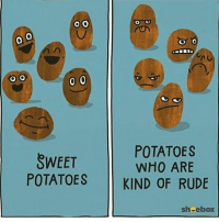 Be a sweet potato.: O O  0 0  POTATOES  SWEET  WHO ARE  POTATOES  KIND OF RUDE  sheebox Be a sweet potato.