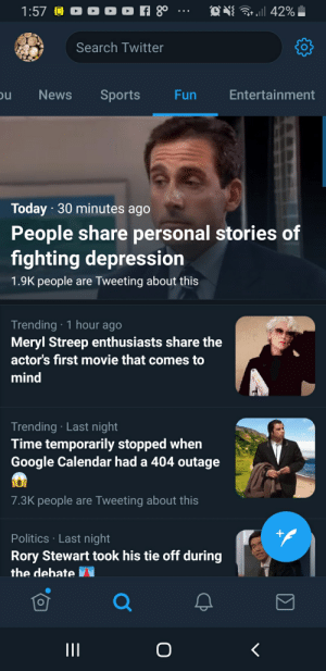 Google, News, and Politics: O O o f 8  .ll 42%  1:57  Search Twitter  ou  Entertainment  News  Sports  Fun  Today 30 minutes ago  People share personal stories of  fighting depression  1.9K people are Tweeting about this  Trending 1 hour ago  Meryl Streep enthusiasts share the  actor's first movie that comes to  mind  Trending Last night  Time temporarily stopped when  Google Calendar had a 404 outage  7.3K people are Tweeting about this  +  Politics Last night  Rory Stewart took his tie off during  the debate  II  O How fun
