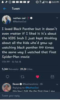 <p>WAKANDA FOREVER (via /r/BlackPeopleTwitter)</p>: * o o o o y  0 1,111 73%  ll:03 PM  Tweet  nathan zed  NathanZed  I loved Black Panther but it doesn't  even matter if I liked it it's about  the KIDS bruh I just kept thinking  about all the kids who'd grow up  watching black panther loo times  the same way I watched that first  Spider-Man mo  :50 PM 16 Feb 18  vie  5,340 Retweets 29.2K Likes  Devon @leathershirts 8h  Replying to @NathanZed  Tweet your reply <p>WAKANDA FOREVER (via /r/BlackPeopleTwitter)</p>