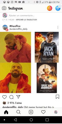Meme, The Office, and Old: O  o  RJ  4G  LTE  ,all 37%  6:30 PM  ..  5  Instagran  Ajouter un commentaire..  ILYA 1 HEURE AFFICHER LA TRADUCTION  #theoffice  dundermifflin_daily  ir  4  JACK  RYAN  TOM CLANCY'S  PRIME ORIGINAL  NEW SERIES  AUGUST 31  prime vided  THRERT LEVE  MIDNIGHT  < 2 976 J'aime  dundermifflin dailv Old meme format but this is