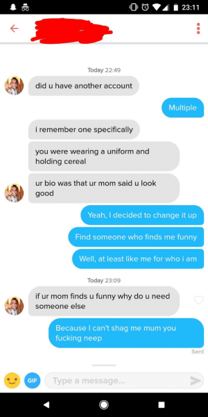 Fucking, Funny, and Gif: O-o  Today 22:49  did u have another account  Multiple  i remember one specifically  you were wearing a uniform and  holding cereal  ur bio was that ur mom said u look  good  Yeah, I decided to change it up  Find someone who finds me funny  Well, at least like me for who i am  Today 23:09  if ur mom finds u funny why do u need  someone else  Because l can't shag me mum you  fucking neep  Sent  GIF  Type a message.. I fucking neeped her