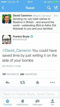 Dank, 🤖, and Als: o O2-UK  15:17  Tweet  David Cameron @David Cameron 21h  Sending my very best wishes to  Muslims in Britain and around the  world celebrating #Eid al-Adha. Eid  Mubarak to you and your families!  Frankie Boyle  @frankieboyle  (a David Cameron You could have  saved time by just writing it on the  side of your bombs  04/10/2014 14:36  197  RETWEETS 229  FAVORITES  Reply to Frankie Boyle, David Came..  Timelines Notifications  Messages Frankie Boyle does not hold back...