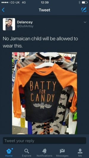 Candy, Home, and Tweet: o O2-UK 4G  12:39  Tweet  Delancey  @DullAntsy  No Jamaican child will be allowed to  wear this.  BATTY  CANDY  Tweet your reply  Home  Explore Notifications Messages  Me Jamaican Kid Problems