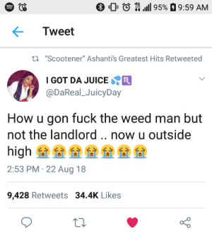 "Dank, Juice, and Memes: O Oi to  1111 9596  9:59 AM  Tweet  ti ""Scootener"" Ashanti's Greatest Hits Retweeted  IGOT DA JUICE  @DaReal JuicyDay  How u gon fuck the weed man but  not the landlord..now u outside  2:53 PM 22 Aug 18  9,428 Retweets 34.4K Likes Priorities by Hopefulromantic1999 MORE MEMES"