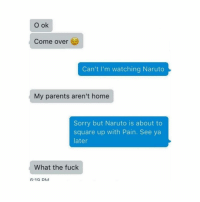 Come Over, Lit, and Naruto: O ok  Come over  Can't I'm watching Naruto  My parents aren't home  Sorry but Naruto is about to  square up with Pain. See ya  later  What the fuck  A:1a DM that whole pain arc was too lit