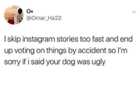 Instagram: O.  @Omar_Ha22  I skip instagram stories too fast and end  up voting on things by accident so I'm  sorry if i said your dog was ugly
