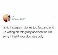 Instagram, Sorry, and Ugly: O.  @Omar_Ha22  I skip instagram stories too fast and end  up voting on things by accident so l'm  sorry if i said your dog was ugly On second thought, I meant it