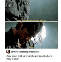!!!!!!!!!!: o one can take that much pain and not break  No one  samwinchesterappreciation  #sayaganthat sam winchester-isnotahero  #say it again !!!!!!!!!!