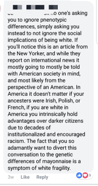 America, Irish, and News: ...o one's asking  you to ignore pnenotypic  differences, simply asking you  instead to not ignore the social  implications of being white. If  vou'll notice this is an article from  the New Yorker, and while they  report on international news it  mostly going to mostly be told  with American society in mind  and most likely from the  perspective of an American. In  America it doesn't matter if your  ancesters were Irish, Polish, or  French, if you are white in  America vou intrinsically hold  advantages over darker citizens  due to decades of  institutionalized and encouraged  racism. The fact that you so  adamantly want to divert this  conversation to the genetic  differences of mavonnaise is a  symptom of white fragility  3w Like Reply