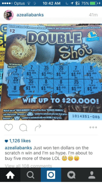 """Lol, Omg, and Target: o Optus  10:42 AM  C  75%)  azliabanks  Enter2nd Chance Draw  ONL  Y at calottery.com/2ndChance  $2  30 YEARS  Shos  tch  that  50 S  00N7353  WINNING  NUM  YOUR  ERS  BERS  SEVENTHFIV  THEN  EIGHT  388357  ONE  ONE  ONE  ONE  ONE  THFIV  EIGHT  EIGHT  THFIV  0o  .00  EIGHT  ONE  ONE  WIN UP TO $20,0OO!  Match any of """"YOUR NUMBERS"""" to any of the three """"WINNING NUMBERS,  win that prize. Uncovera  Uncover aS  symbol to automatically win that prize  ymbol to automatically win DOUBLE that prize. (0  1014351-08B  1,126 likes  azealiabanks Just won ten dollars on the  scratch n win and I'm so hvpe, I'm about to  buy five more of these LOL  View all 108 comments <p><a class=""""tumblr_blog"""" href=""""http://christiansmut.tumblr.com/post/130276654951"""" target=""""_blank"""">christiansmut</a>:</p> <blockquote> <p><a class=""""tumblr_blog"""" href=""""http://moistn.tumblr.com/post/130167635036"""" target=""""_blank"""">moistn</a>:</p> <blockquote> <p>so happy for her, not everyday you double your net worth</p> </blockquote> <p>OMG BYE</p> </blockquote>"""
