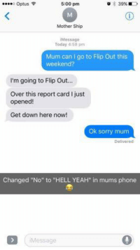 """Hayden Bettens.: o Optus  5:00 pm  Mother Ship  Message  Today 4:58 pm  Mum can I go to Flip Out this  weekend?  I'm going to Flip Ou...  Over this report card I just  opened  Get down here now!  Ok sorry mum  Delivered  Changed """"No"""" to """"HELL YEAH"""" in mums phone  Message Hayden Bettens."""