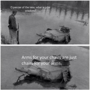 Is that you Hans?: O panzer of the lake, what is your  wisdom?  Arms for your chairs are just  chairs for your arms. Is that you Hans?