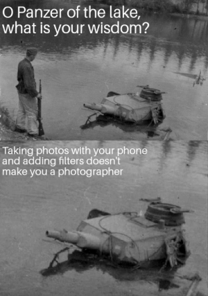 Thanks for your wisdom by shitspinner MORE MEMES: O Panzer of the lake,  what is your wisdom?  Taking photos with your phone  and adding filters doesn't  make you a photographer Thanks for your wisdom by shitspinner MORE MEMES