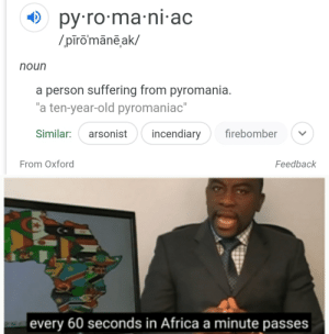 """From Oxford: O py ro-ma-ni-ac  /.pīromānēak/  noun  a person suffering from pyromania.  """"a ten-year-old pyromaniac""""  incendiary  firebomber  Similar:  arsonist  From Oxford  Feedback  every 60 seconds in Africa a minute passes From Oxford"""