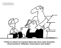 "Memes, Maine, and 🤖: O Randy Glasbergen  www.glasbergen.com  LASBERGEN  ""Today in school we learned about the three main branches  of government: lobbyists, fund-raisers and media."""