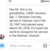 We were just asked to give our respects to another US Marine Vietnam Veteran who passed away on the 30th. USMC Gunnery Sgt. T. Nicholas Conrady. served in Vietnam. born Feb 25, 1947 and passed away March 30, 2018. His granddaughter asked us and It'd mean the world to her & family to recognize his service in the Marines and is our honor to do so. Rest easy Gunny Conrady. Another Marine reporting to Heaven he has served his time in hell. Semper Fidelis to god , country and Corps. Heavens gate are guarded by United States Marines.: O  Reply  Hey Mr. this is my  grandfather, USMC Gunnery  Sgt. T. Nicholas Conrady.  served in Vietnam. born Feb  25, 1947 and passed away  March 30, 2018. It'd mean the  world to recognize his service  in the Marines. Hoorah!  Write a message We were just asked to give our respects to another US Marine Vietnam Veteran who passed away on the 30th. USMC Gunnery Sgt. T. Nicholas Conrady. served in Vietnam. born Feb 25, 1947 and passed away March 30, 2018. His granddaughter asked us and It'd mean the world to her & family to recognize his service in the Marines and is our honor to do so. Rest easy Gunny Conrady. Another Marine reporting to Heaven he has served his time in hell. Semper Fidelis to god , country and Corps. Heavens gate are guarded by United States Marines.