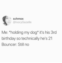 Birthday, Dogs, and Memes: o schmox  @lvoryGazelle  Me: *holding my dog* it's his 3rd  birthday so technically he's 21  Bouncer: Still no I. Just. Want. To. Bring. My. Dogs. To. The. Bar. Tw ivorygazelle