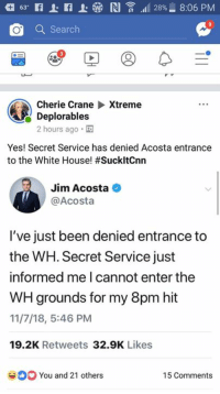 Acosta: O Search  Cherie CraneXtreme  Deplorables  2 hours ago  Yes! Secret Service has denied Acosta entrance  to the White House! #SuckitCnn  Jim Acosta  @Acosta  I've just been denied entrance to  the WH. Secret Service just  informed me I cannot enter the  WH grounds for my 8pm hit  11/7/18, 5:46 PM  19.2K Retweets 32.9K Likes  You and 21 others  15 Comments