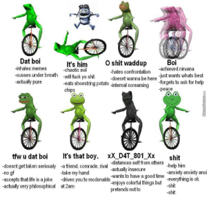 So, Which One Are You? by planast - Meme Center: O shit waddup -gchieved nivana  Dat boi  -inhales memes  cusses under breath -will fuck yo shit  -actually pure  Boi  It's him  -chaotic evil  -hates confrontation  just wants whats best  -forgets to ask for help  -peace  -doesnt wanna be here  eats shoestring potato -internal screaming  chips  tfw u dat boi It's that boy. XX D4T_801 Xx  -doesnt get taken seriously -a friend, comrade, rival  -no g  -accepts that life is a joke -drives you to mcdonalds-enjoys colorful things but  -actually very philosophical at 2am  shit  -distances self from others  -actually insecure  -wants to have a good time -anxiety anxiety anxi  pretends not to  take my hand  -everything is ok So, Which One Are You? by planast - Meme Center