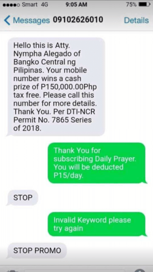 Hello, Thank You, and Free: o Smart 4G  9:05 AM  75% I  Messages 09102626010  Details  Hello this is Atty.  Nympha Alegado of  Bangko Central ng  Pilipinas. Your mobile  number wins a cash  prize of P150,000.00Php  tax free. Please call this  number for more details.  Thank You. Per DTI-NCR  Permit No. 7865 Series  of 2018  Thank You for  subscribing Daily Prayer.  You will be deducted  P15/day  STOP  Invalid Keyword please  try again  STOP PROMO STOP WUT?