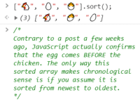 "JavaScript Thickens the Chicken vs. Egg Debate: ""O"", """"].sort);  Contrary to a post a few weeks  ago, Javascript actually confirms  that the egg comes BEFORE the  chicken. The only way this  sorted array makes chronological  sense is if you assume it is  sorted from newest to oldest. JavaScript Thickens the Chicken vs. Egg Debate"