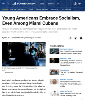 Even Miami Cubans want socialism! Yes!: O SOUTH FLORIDA  74°  LOCAL  WEATHER  VI...  Pitbull  TRENDING  New Year's Eve Forecast  Football Star Killed  Florida Poll  2019 in Florida  Young Americans Embrace Socialism,  Even Among Miami Cubans  Younger Americans are less threatened by socialism than older generations, who might  associate it with Soviet or Chinese rule, according to a sociologist  By Ellis Rua • Published at 2:03 pm on August 25, 2019  Ellis Rua/AP  Trending Stories  FORT LAUDERDALE  One Person Critical After Boat  Slams into Dania Beach Jetty  BAYFRONT PARK  Everything You Need to Know  About Pitbull's NYE Concert in  Bayside Park  In this Wednesday, June 12, 2019 photo, Andy Vila,  right,  FLORIDA MAN  The Top 'Florida Man' Stories of  ... Read more  2019  FUGITIVE GRANDMA  Andy Vila's mother remembers her son as a bright,  63  Woman Sentenced to Life in  rebellious child who enjoyed Harry Potter books  Prison for Killing Florida Look-  and dressing up as the U.S. president. But when he  A-Like  began to embrace the same ideology his family had  DEERFIELD BEACH  fled in socialist Cuba, she pleaded in vain for him to  Deerfield Beach Football Star  stop his political activism.  Struck, Killed by Train Even Miami Cubans want socialism! Yes!