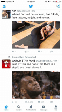 Ass, Funny, and Gif: o Sprint  11:28 PM  2  Ken @Kencaveee. 3m  When I find out he's a felon, has 3 kids,  face tattoos, no job, and no car.  わ!  13 1  3  Jordan Byrd Retweeted  WORLD STAR FANS @WorldStarLa...-11h ﹀  Just RT this and hope that there is a  stupid ass tweet above it  @SB NATION  GIF  わ10  다 2,364  598  습a  Home  Explore Notifications Messages  Me Omg https://t.co/H1DrmrC8rV