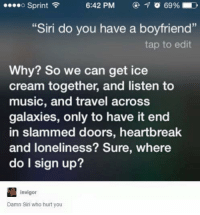 "Siri: o Sprint  6:42 PM  ""Siri do you have a boyfriend""  tap to edit  Why? So we can get ice  cream together, and listen to  music, and travel across  galaxies, only to have it end  in slammed doors, heartbreak  and loneliness? Sure, where  do I sign up?  invigor  Damn Siri who hurt you"