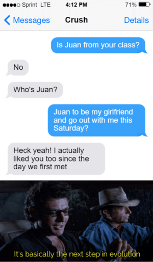 Crush, Memes, and Yeah: o Sprint LTE  4:12 PM  71%  Crush  Messages  Details  Is Juan from your class?  No  Who's Juan?  Juan to be my girlfriend  and go out with me this  Saturday?  Heck yeah! I actually  liked you too since the  day we first met  It's basically the next step in evolution Ight imma transcend via /r/memes https://ift.tt/2owlriA