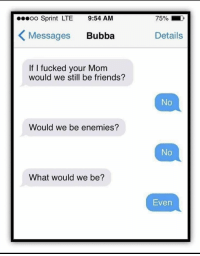 🔥 https://t.co/qtiyiDPijA: o Sprint LTE 9:54 AM  75%  Messages Bubba  Details  If I fucked your Mom  would we still be friends?  No  Would we be enemies?  No  What would we be?  Even 🔥 https://t.co/qtiyiDPijA