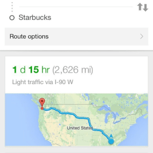 Google, Skinny, and Starbucks: O Starbucks  Route options  1 d 15 hr (2,626 mi)  Light traffic via l-90 W  United States officialbrony:  just-a-skinny-boy:  Yes thank you google, how did you know that the very first option I wanted was a Starbucks that's two and a half thousand miles away good job google  don't worry though, there's light traffic