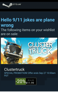So I got this email from Steam...: O STEAM  Hello 9/11 jokes are plane  wrong  The following items on your wishlist  are on sale  CLUSTE  Cluster truck  SPECIAL PROMOTION! Offer ends Sep 27 10:00am  PDT  20%  $14-99.  $11.99 So I got this email from Steam...