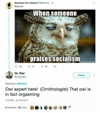 Socialism, Liberty, and Irl: O)  Students For Liberty @sfliberty 1h  Bruuuuh  When someone  praises socialism  64 t255  Dr. Owl  @USdotard  Follow  Replying to @sfliberty  Owl expert here! (Ornithologist) That owl is  in fact orgasming  4:18 PM -24 Oct 2017  2 Retweets 53 Likes me irl