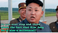 kim: o svou ever stop and think  about the fact that Kim Jong  Un is also a millennial?