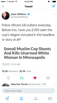 <p>Gotta paint that narrative 🤗 (via /r/BlackPeopleTwitter)</p>: o T-Mobile ?  10:23 PM  Tweet  Jesse Williams.  @iJesseWilliams  Police officers kill civilians everyday  Before this, have you EVER seen the  cop's religion included in the headline,  or story at all?  Somali Muslim Cop Shoots  And Kills Unarmed White  Woman In Minneapolis  7/23/17, 12:12 AM  19.2K Retweets 35.1K Likes  Mauricio Torres @mttorress: 22h  Tweet your reply <p>Gotta paint that narrative 🤗 (via /r/BlackPeopleTwitter)</p>