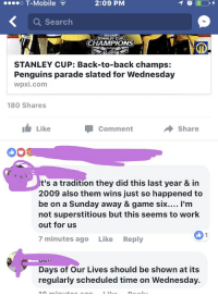 Days of Our Lives or Stanley Cup Parade?: o T-Mobile  2:09 PM  a Search  STANLEY CUP  CHAMPIONS  STANLEY CUP: Back-to-back champs:  Penguins parade slated for Wednesday  Wpxi.com  180 Shares  Like  Share  Comment  It's a tradition they did this last year & in  2009 also them wins just so happened to  be on a Sunday away & game six.... I'm  not superstitious but this seems to Work  out for us  7 minutes ago  Like  Reply  Days of Our Lives should be shown at its  regularly scheduled time on Wednesday. Days of Our Lives or Stanley Cup Parade?