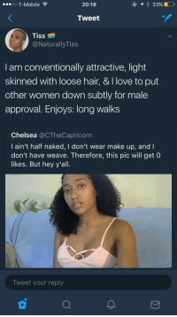 Blackpeopletwitter, Chelsea, and Love: O T-Mobile ?  20:18  Tweet  Tiss  @NaturallyTiss  I am conventionally attractive, light  skinned with loose hair, & I love to put  other women down subtly for male  approval. Enjoys: long walks  Chelsea @CTheCapricorn  l ain't half naked, I don't wear make up, and I  don't have weave. Therefore, this pic will get (0  likes. But hey y'al.  Tweet your reply <p>Pick me twitter (via /r/BlackPeopleTwitter)</p>